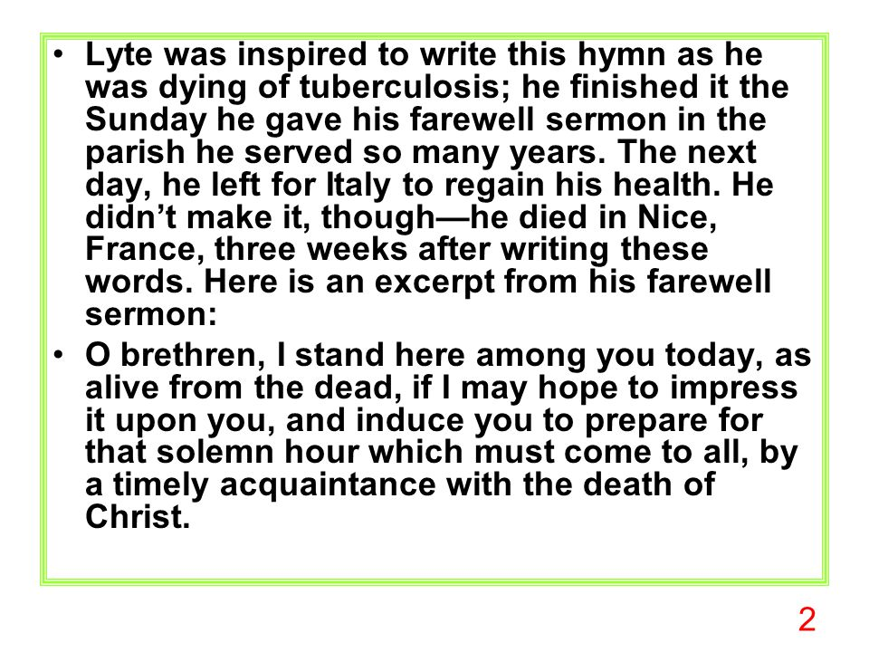 2 Lyte was inspired to write this hymn as he was dying of tuberculosis; he finished it the Sunday he gave his farewell sermon in the parish he served so many years.