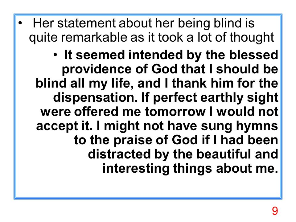 9 Her statement about her being blind is quite remarkable as it took a lot of thought It seemed intended by the blessed providence of God that I should be blind all my life, and I thank him for the dispensation.