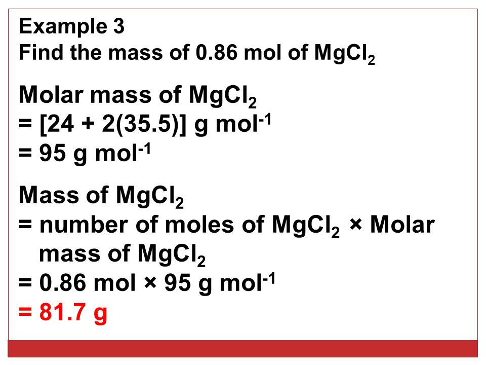 Example 3 Find the mass of 0.86 mol of MgCl 2 Molar mass of MgCl 2 = [24 + 2(35.5)] g mol -1 = 95 g mol -1 Mass of MgCl 2 = number of moles of MgCl 2 × Molar mass of MgCl 2 = 0.86 mol × 95 g mol -1 = 81.7 g