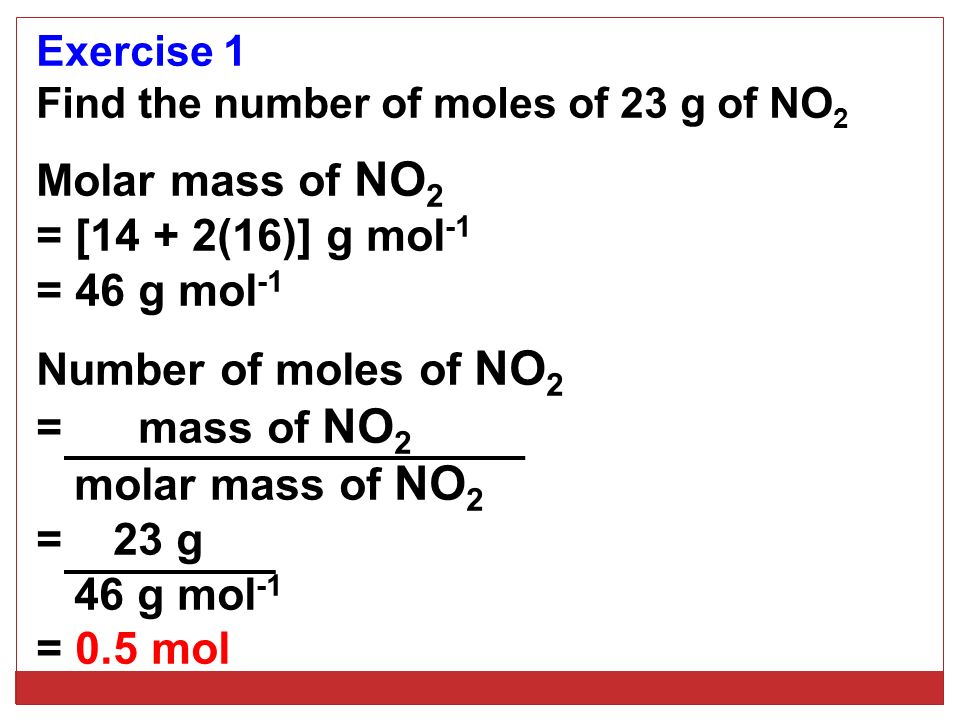 Exercise 1 Find the number of moles of 23 g of NO 2 Molar mass of NO 2 = [14 + 2(16)] g mol -1 = 46 g mol -1 Number of moles of NO 2 = mass of NO 2 molar mass of NO 2 = 23 g 46 g mol -1 = 0.5 mol