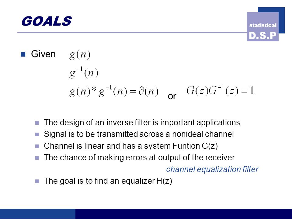 statistical D.S.P GOALS Given or The design of an inverse filter is important applications Signal is to be transmitted across a nonideal channel Channel is linear and has a system Funtion G(z) The chance of making errors at output of the receiver channel equalization filter The goal is to find an equalizer H(z)