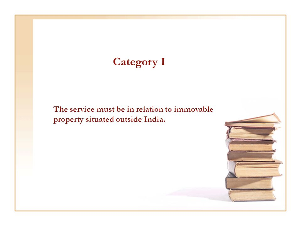 Category I The service must be in relation to immovable property situated outside India.