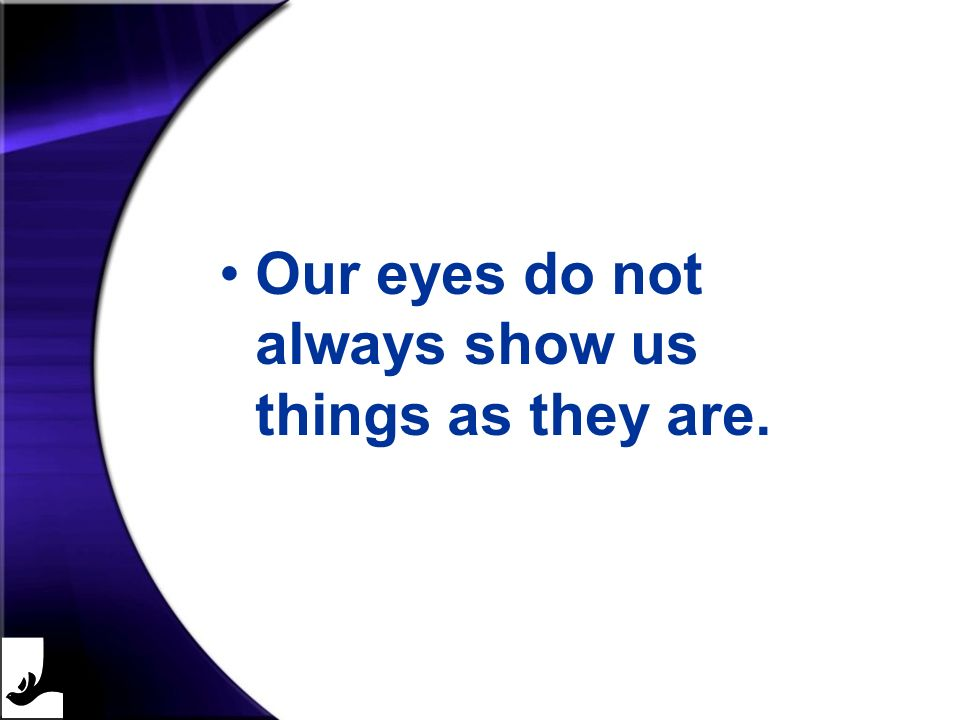 Our eyes do not always show us things as they are.