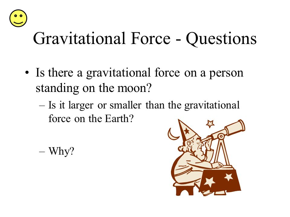 Gravitational Force - Questions Is there a gravitational force on a person standing on the moon.