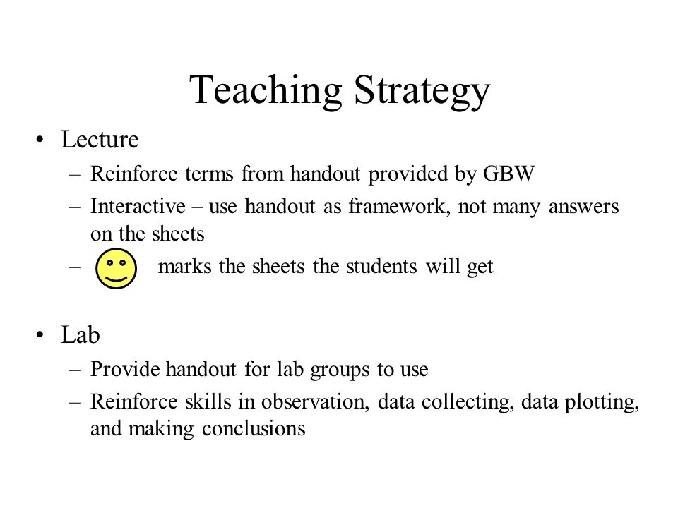 Teaching Strategy Lecture –Reinforce terms from handout provided by GBW –Interactive – use handout as framework, not many answers on the sheets – marks the sheets the students will get Lab –Provide handout for lab groups to use –Reinforce skills in observation, data collecting, data plotting, and making conclusions