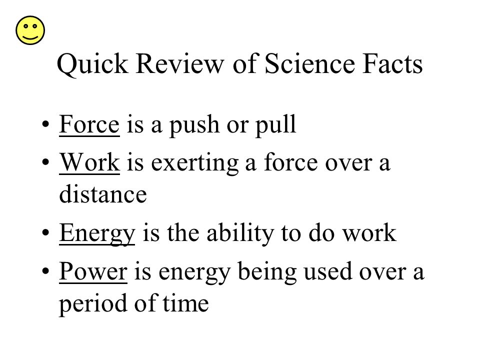 Quick Review of Science Facts Force is a push or pull Work is exerting a force over a distance Energy is the ability to do work Power is energy being used over a period of time