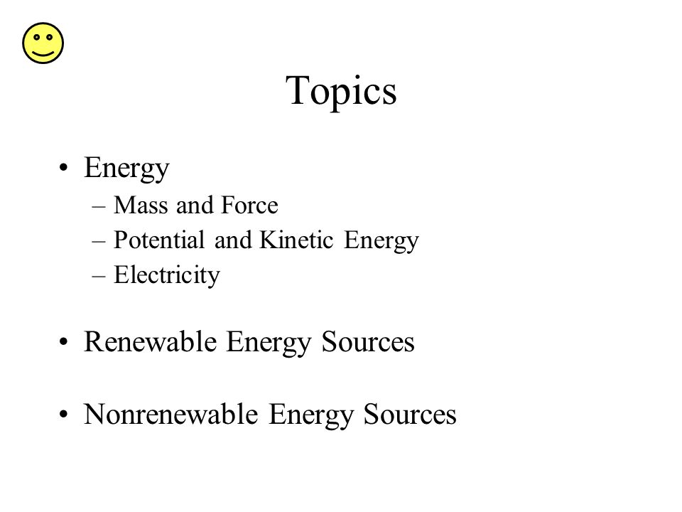 Topics Energy –Mass and Force –Potential and Kinetic Energy –Electricity Renewable Energy Sources Nonrenewable Energy Sources