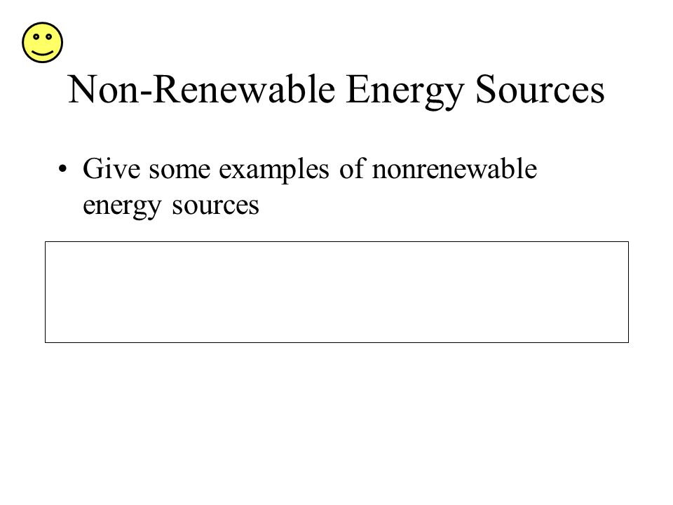 Non-Renewable Energy Sources Give some examples of nonrenewable energy sources