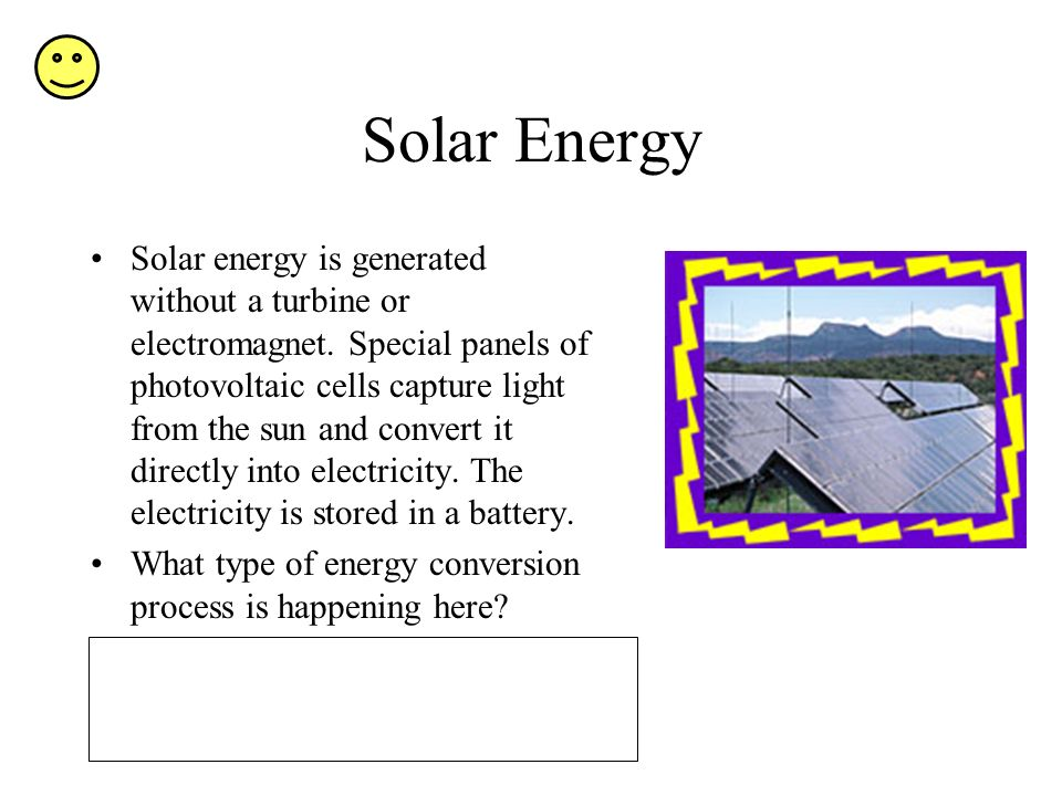 Solar Energy Solar energy is generated without a turbine or electromagnet.