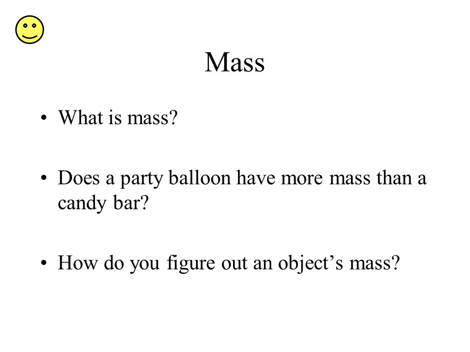 Mass What is mass. Does a party balloon have more mass than a candy bar.