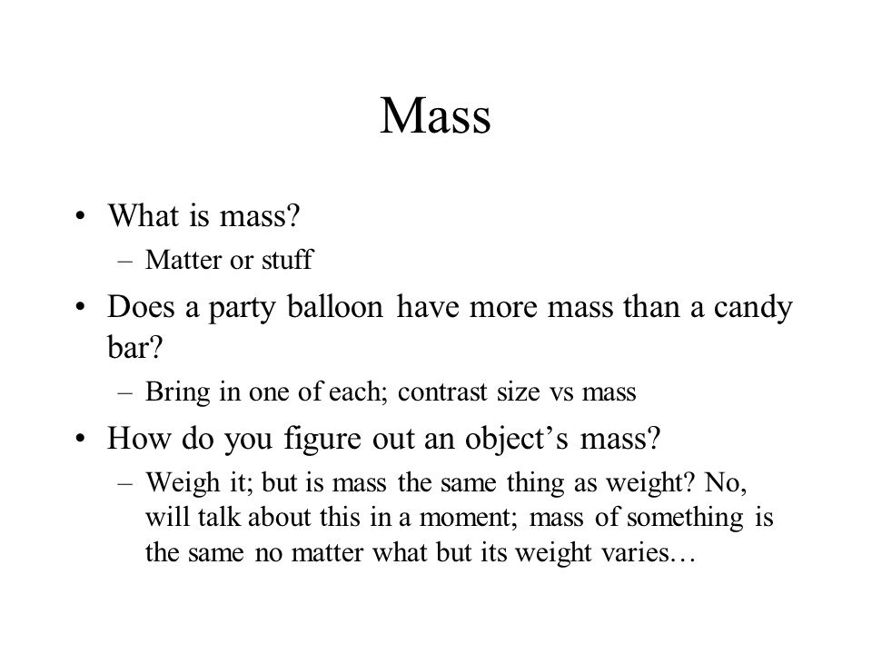 Mass What is mass. –Matter or stuff Does a party balloon have more mass than a candy bar.