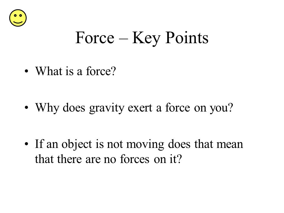 Force – Key Points What is a force. Why does gravity exert a force on you.