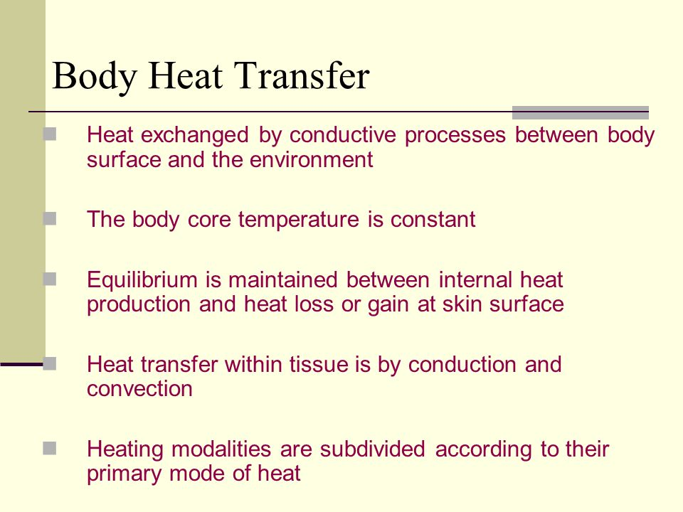 Body Heat Transfer Heat exchanged by conductive processes between body surface and the environment The body core temperature is constant Equilibrium is maintained between internal heat production and heat loss or gain at skin surface Heat transfer within tissue is by conduction and convection Heating modalities are subdivided according to their primary mode of heat