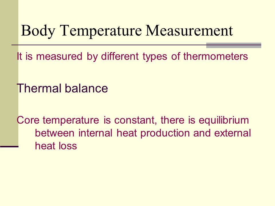 Body Temperature Measurement It is measured by different types of thermometers Thermal balance Core temperature is constant, there is equilibrium between internal heat production and external heat loss