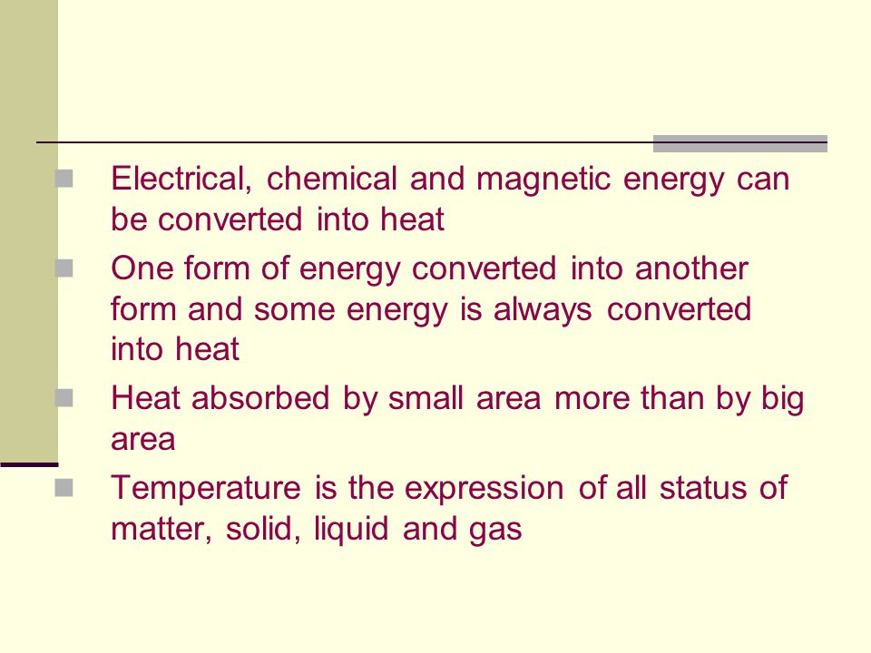 Electrical, chemical and magnetic energy can be converted into heat One form of energy converted into another form and some energy is always converted into heat Heat absorbed by small area more than by big area Temperature is the expression of all status of matter, solid, liquid and gas