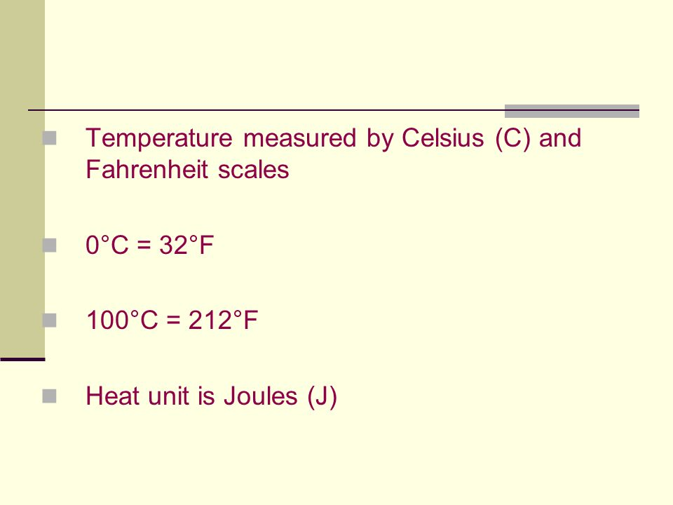 Temperature measured by Celsius (C) and Fahrenheit scales 0°C = 32°F 100°C = 212°F Heat unit is Joules (J)