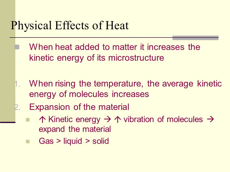 Physical Effects of Heat When heat added to matter it increases the kinetic energy of its microstructure 1.