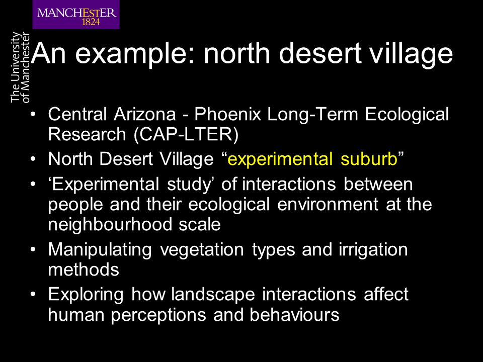 An example: north desert village Central Arizona - Phoenix Long-Term Ecological Research (CAP-LTER) North Desert Village experimental suburb Experimental study of interactions between people and their ecological environment at the neighbourhood scale Manipulating vegetation types and irrigation methods Exploring how landscape interactions affect human perceptions and behaviours