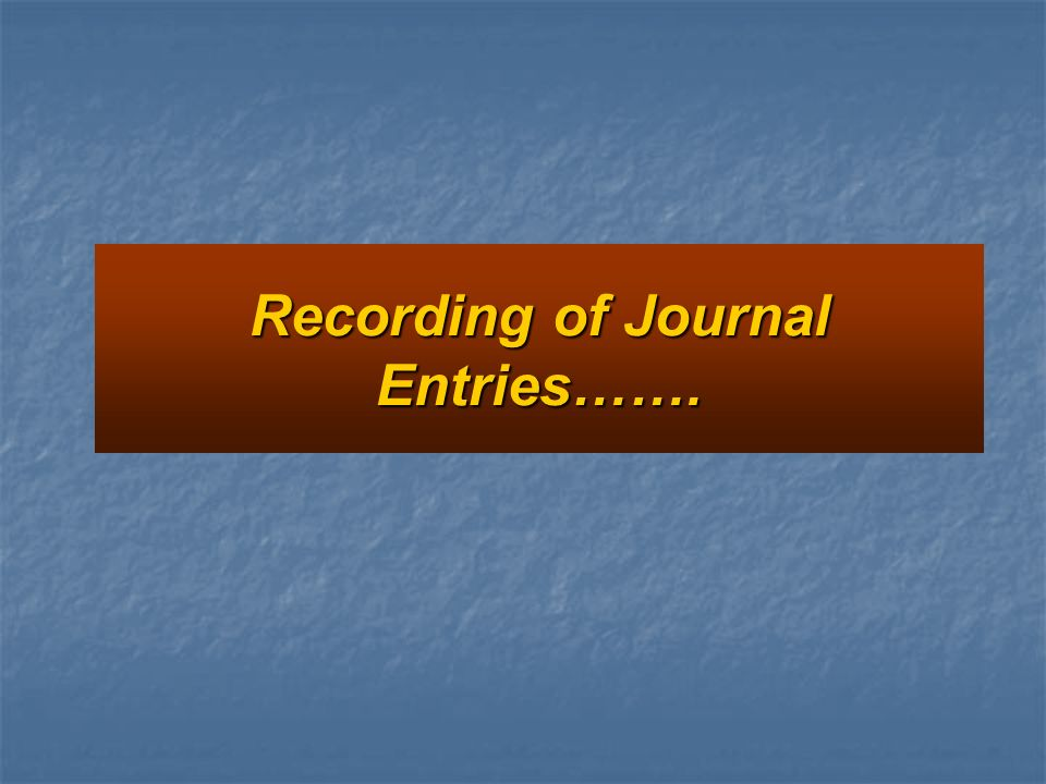 Recording of Journal Entries…….