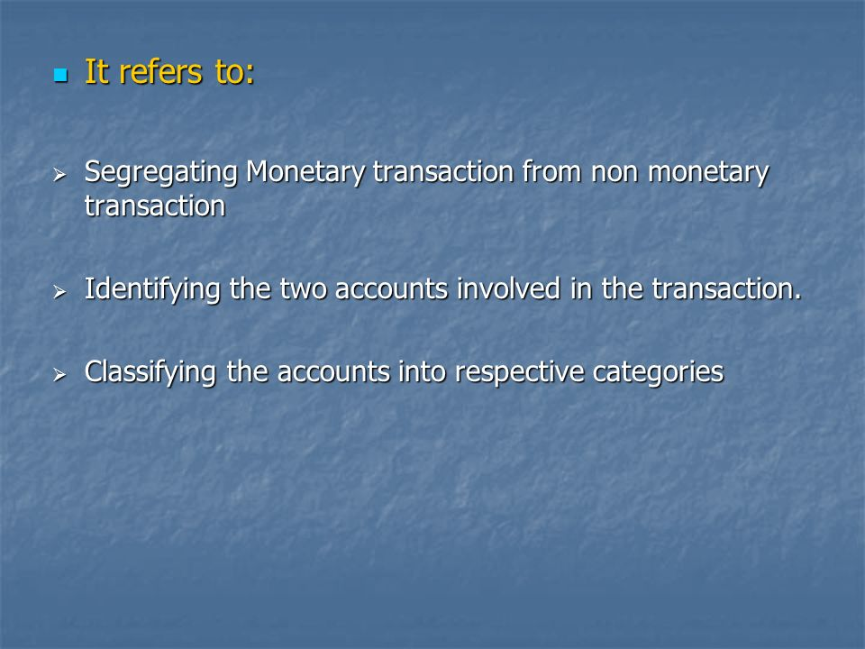 It refers to: It refers to: Segregating Monetary transaction from non monetary transaction Segregating Monetary transaction from non monetary transaction Identifying the two accounts involved in the transaction.