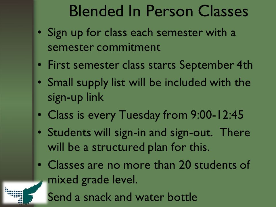 Blended In Person Classes Sign up for class each semester with a semester commitment First semester class starts September 4th Small supply list will be included with the sign-up link Class is every Tuesday from 9:00-12:45 Students will sign-in and sign-out.