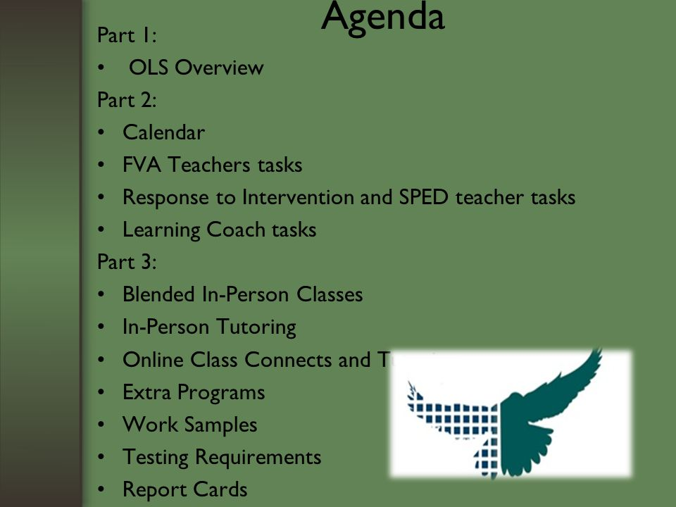 Agenda Part 1: OLS Overview Part 2: Calendar FVA Teachers tasks Response to Intervention and SPED teacher tasks Learning Coach tasks Part 3: Blended In-Person Classes In-Person Tutoring Online Class Connects and Tutoring Extra Programs Work Samples Testing Requirements Report Cards Progress and Attendance Requirements
