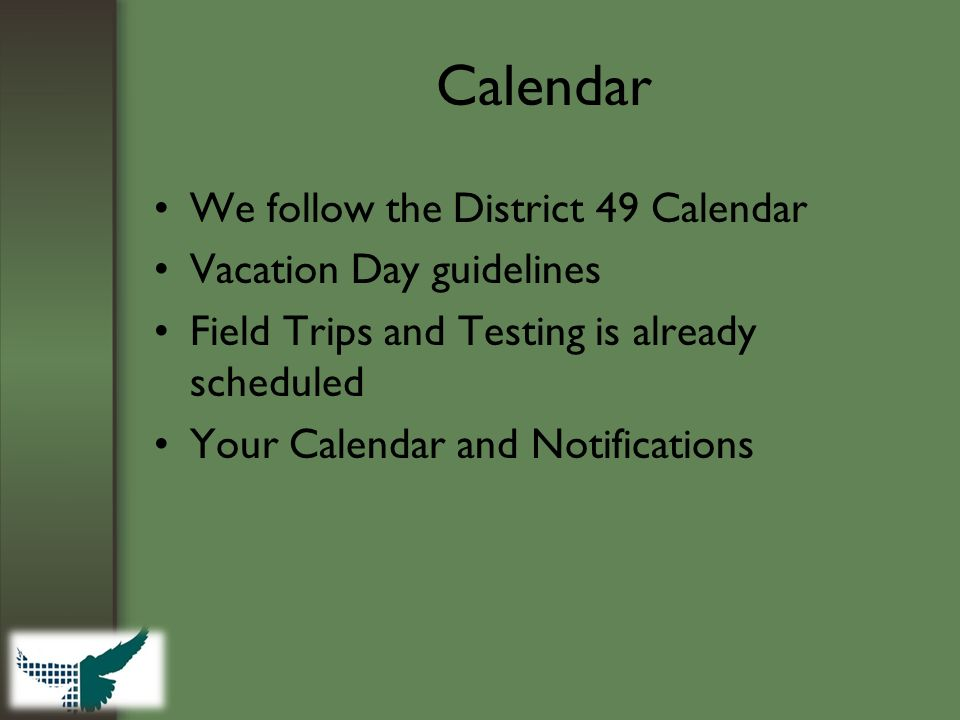 Calendar We follow the District 49 Calendar Vacation Day guidelines Field Trips and Testing is already scheduled Your Calendar and Notifications