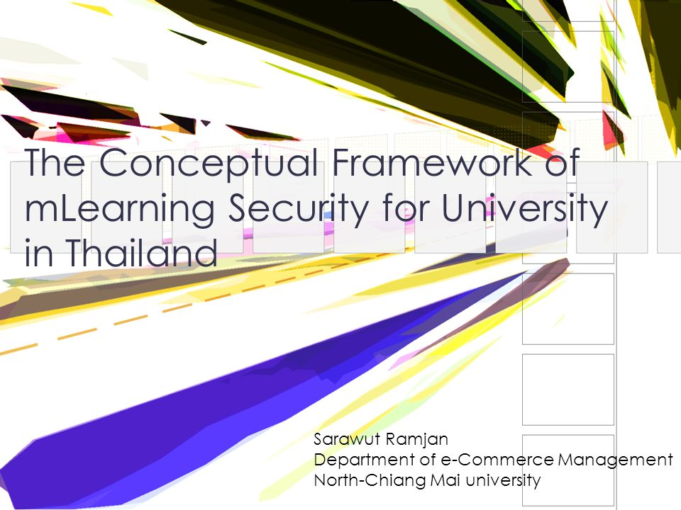 The Conceptual Framework of mLearning Security for University in Thailand Sarawut Ramjan Department of e-Commerce Management North-Chiang Mai university