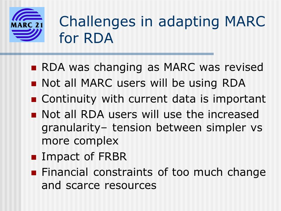 Challenges in adapting MARC for RDA RDA was changing as MARC was revised Not all MARC users will be using RDA Continuity with current data is important Not all RDA users will use the increased granularity– tension between simpler vs more complex Impact of FRBR Financial constraints of too much change and scarce resources