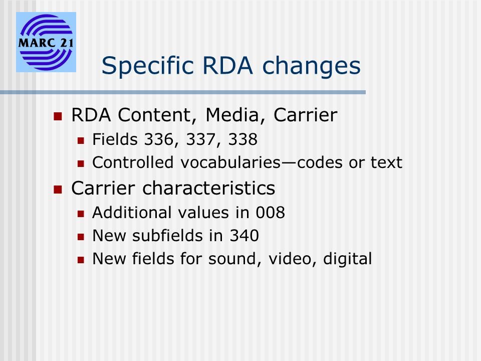 Specific RDA changes RDA Content, Media, Carrier Fields 336, 337, 338 Controlled vocabulariescodes or text Carrier characteristics Additional values in 008 New subfields in 340 New fields for sound, video, digital