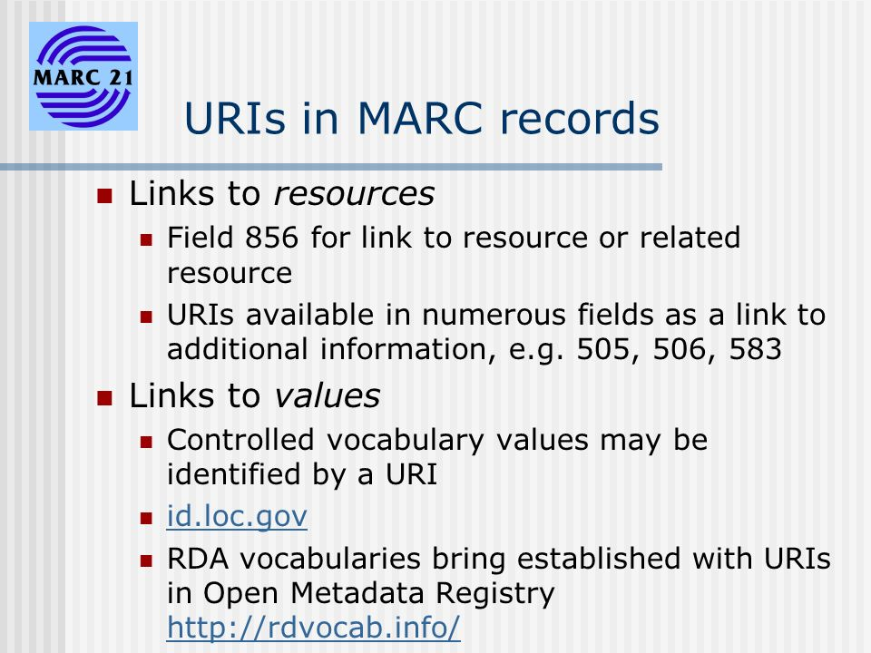 URIs in MARC records Links to resources Field 856 for link to resource or related resource URIs available in numerous fields as a link to additional information, e.g.
