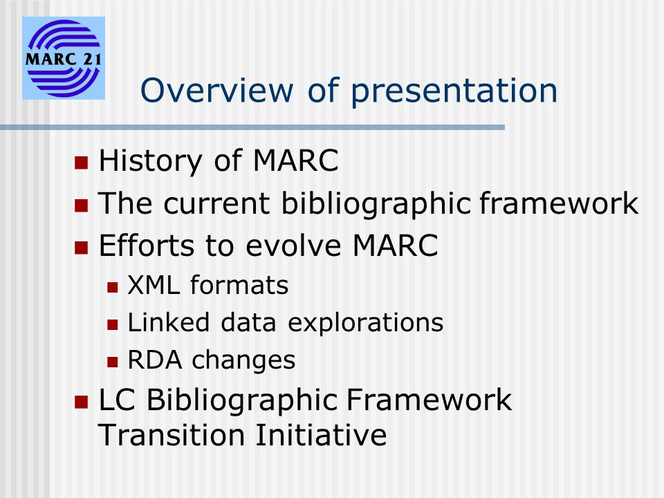 Overview of presentation History of MARC The current bibliographic framework Efforts to evolve MARC XML formats Linked data explorations RDA changes LC Bibliographic Framework Transition Initiative