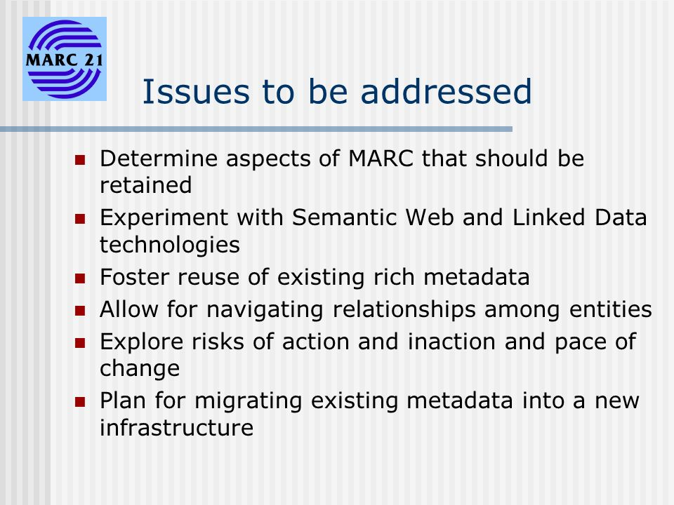 Issues to be addressed Determine aspects of MARC that should be retained Experiment with Semantic Web and Linked Data technologies Foster reuse of existing rich metadata Allow for navigating relationships among entities Explore risks of action and inaction and pace of change Plan for migrating existing metadata into a new infrastructure