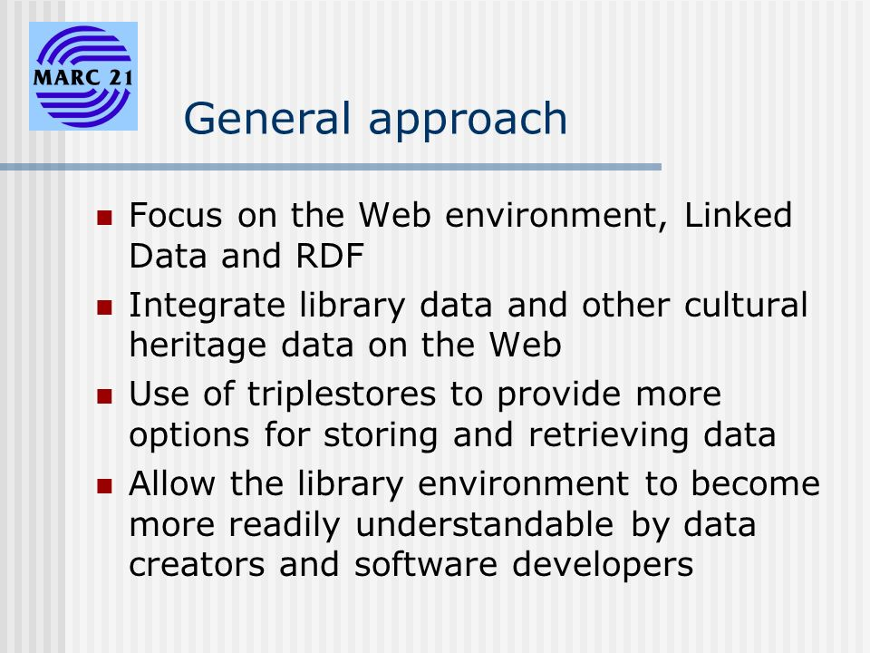 General approach Focus on the Web environment, Linked Data and RDF Integrate library data and other cultural heritage data on the Web Use of triplestores to provide more options for storing and retrieving data Allow the library environment to become more readily understandable by data creators and software developers
