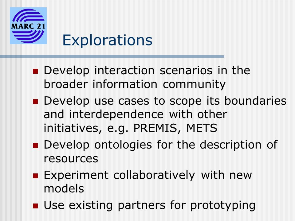 Explorations Develop interaction scenarios in the broader information community Develop use cases to scope its boundaries and interdependence with other initiatives, e.g.