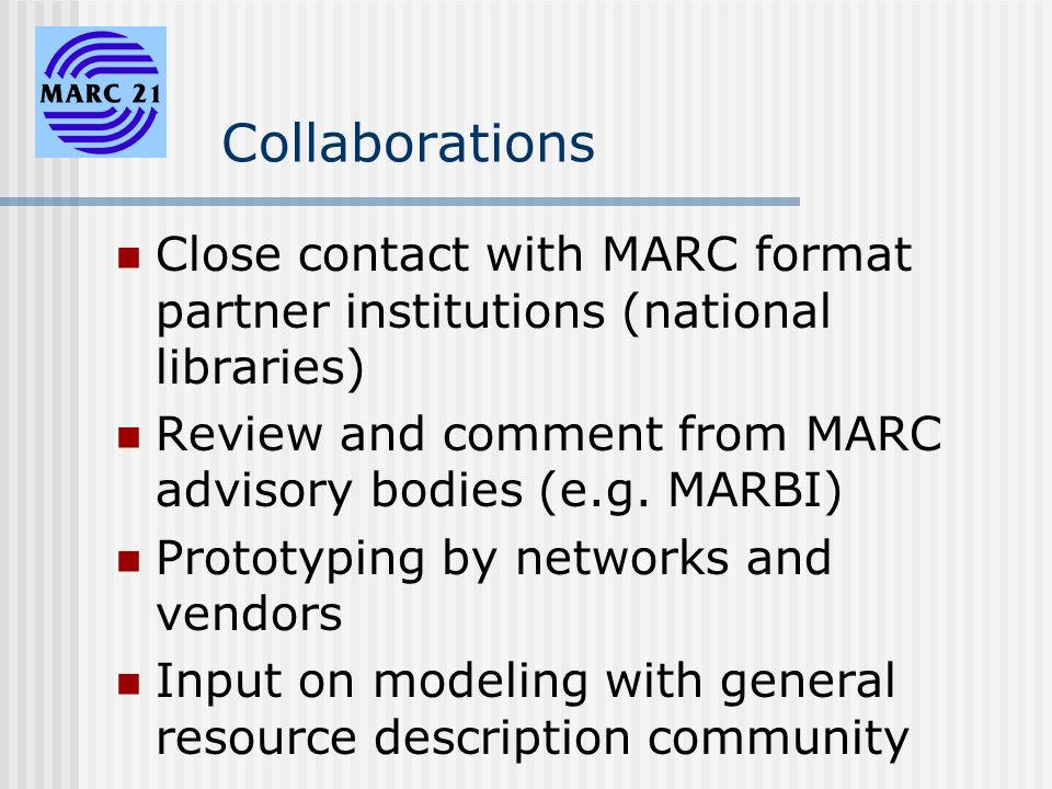 Collaborations Close contact with MARC format partner institutions (national libraries) Review and comment from MARC advisory bodies (e.g.