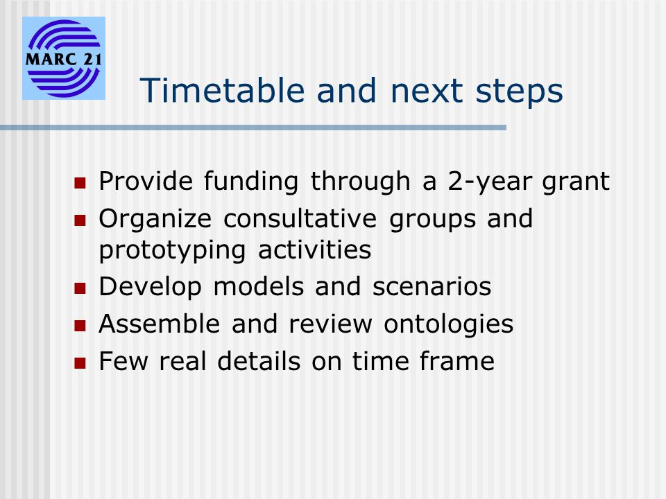 Timetable and next steps Provide funding through a 2-year grant Organize consultative groups and prototyping activities Develop models and scenarios Assemble and review ontologies Few real details on time frame