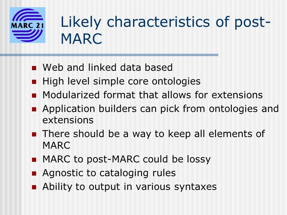 Likely characteristics of post- MARC Web and linked data based High level simple core ontologies Modularized format that allows for extensions Application builders can pick from ontologies and extensions There should be a way to keep all elements of MARC MARC to post-MARC could be lossy Agnostic to cataloging rules Ability to output in various syntaxes