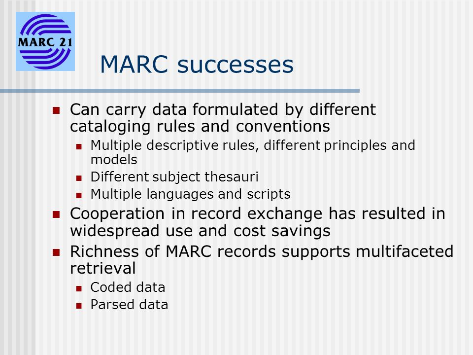 MARC successes Can carry data formulated by different cataloging rules and conventions Multiple descriptive rules, different principles and models Different subject thesauri Multiple languages and scripts Cooperation in record exchange has resulted in widespread use and cost savings Richness of MARC records supports multifaceted retrieval Coded data Parsed data