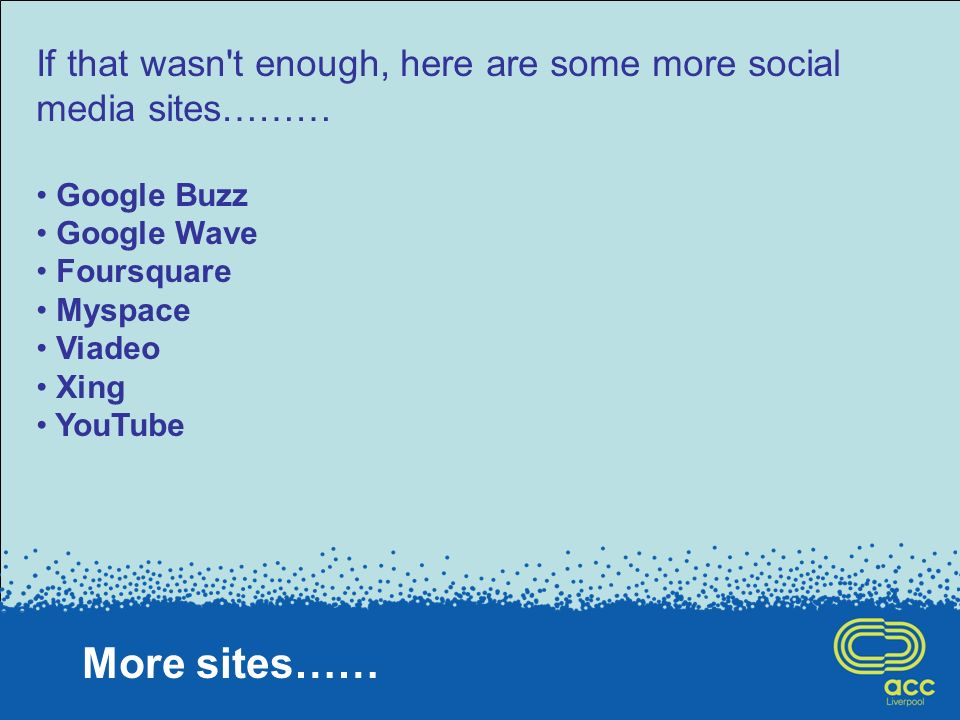 More sites…… If that wasn t enough, here are some more social media sites……… Google Buzz Google Wave Foursquare Myspace Viadeo Xing YouTube