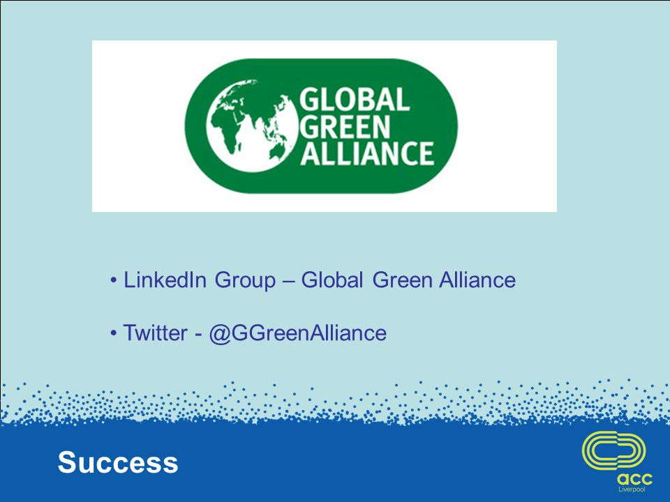Success LinkedIn Group – Global Green Alliance Twitter - @GGreenAlliance