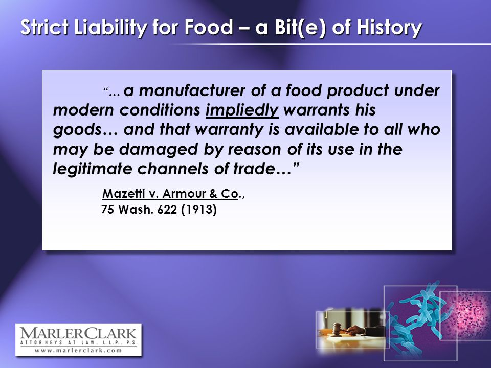 Strict Liability for Food – a Bit(e) of History … a manufacturer of a food product under modern conditions impliedly warrants his goods… and that warranty is available to all who may be damaged by reason of its use in the legitimate channels of trade… Mazetti v.