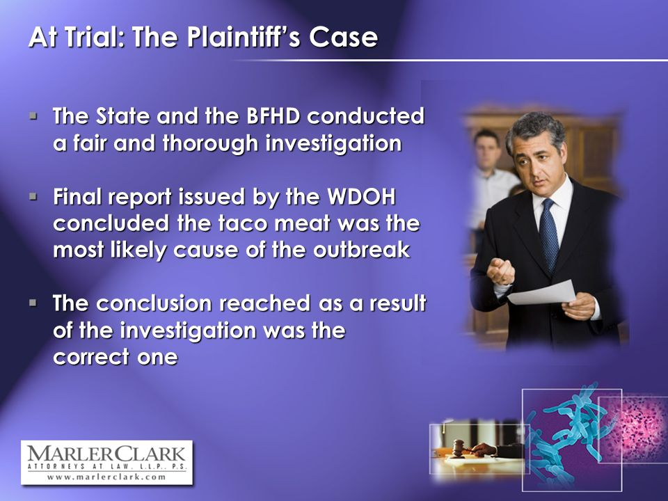 At Trial: The Plaintiffs Case The State and the BFHD conducted a fair and thorough investigation The State and the BFHD conducted a fair and thorough investigation Final report issued by the WDOH concluded the taco meat was the most likely cause of the outbreak Final report issued by the WDOH concluded the taco meat was the most likely cause of the outbreak The conclusion reached as a result of the investigation was the correct one The conclusion reached as a result of the investigation was the correct one
