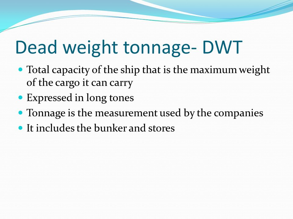 Dead weight tonnage- DWT Total capacity of the ship that is the maximum weight of the cargo it can carry Expressed in long tones Tonnage is the measurement used by the companies It includes the bunker and stores