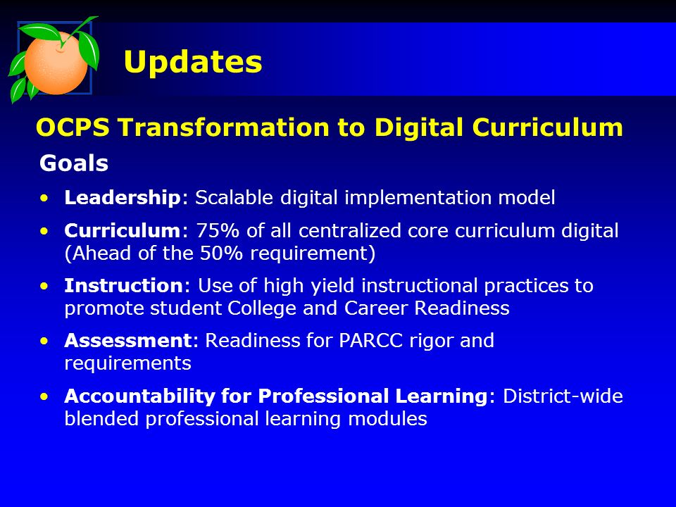 Goals Leadership: Scalable digital implementation model Curriculum: 75% of all centralized core curriculum digital (Ahead of the 50% requirement) Instruction: Use of high yield instructional practices to promote student College and Career Readiness Assessment: Readiness for PARCC rigor and requirements Accountability for Professional Learning: District-wide blended professional learning modules Updates OCPS Transformation to Digital Curriculum