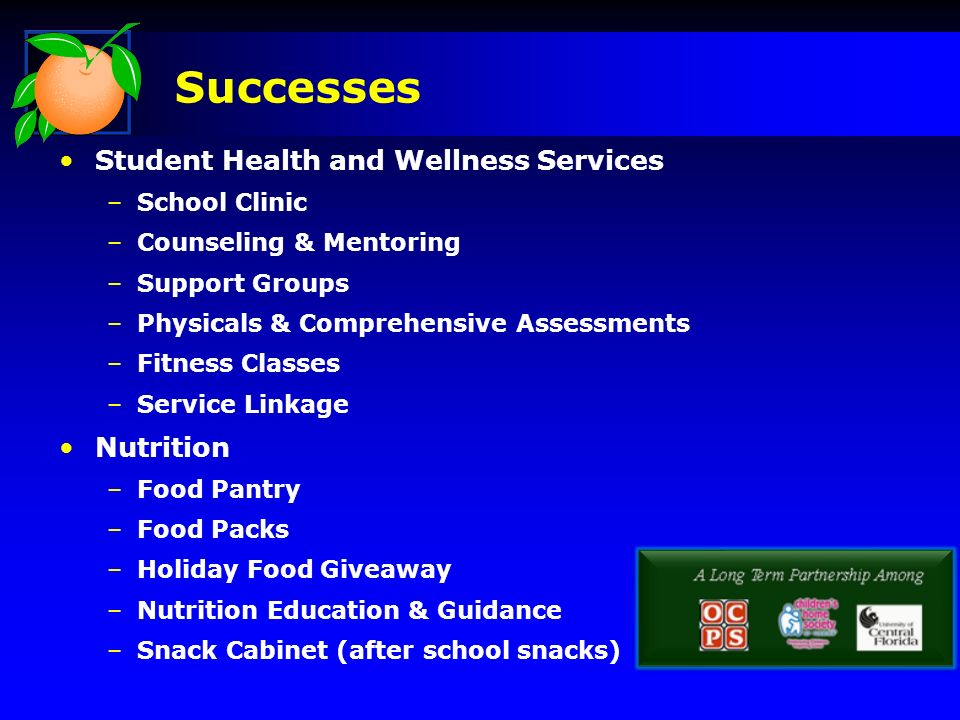 Student Health and Wellness Services –School Clinic –Counseling & Mentoring –Support Groups –Physicals & Comprehensive Assessments –Fitness Classes –Service Linkage Nutrition –Food Pantry –Food Packs –Holiday Food Giveaway –Nutrition Education & Guidance –Snack Cabinet (after school snacks) Successes