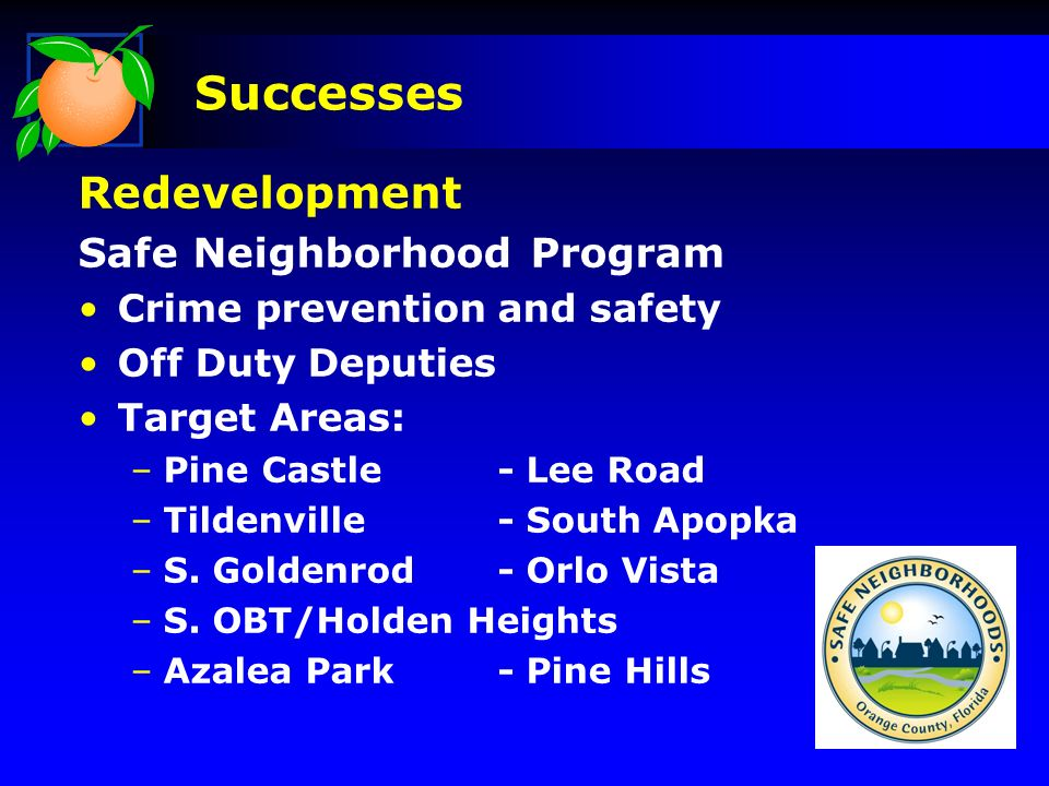 Redevelopment Safe Neighborhood Program Crime prevention and safety Off Duty Deputies Target Areas: –Pine Castle- Lee Road –Tildenville- South Apopka –S.