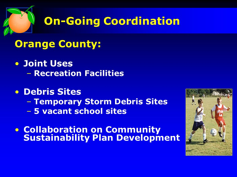 On-Going Coordination Orange County: Joint Uses –Recreation Facilities Debris Sites –Temporary Storm Debris Sites –5 vacant school sites Collaboration on Community Sustainability Plan Development