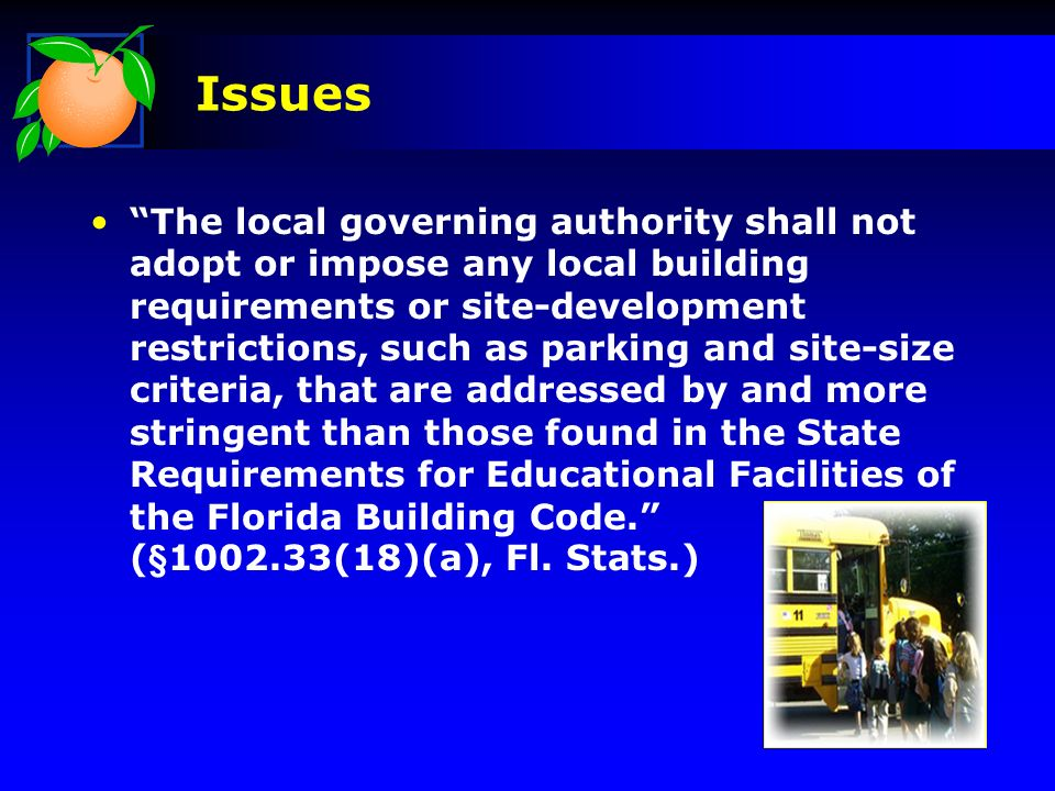 Issues The local governing authority shall not adopt or impose any local building requirements or site-development restrictions, such as parking and site-size criteria, that are addressed by and more stringent than those found in the State Requirements for Educational Facilities of the Florida Building Code.