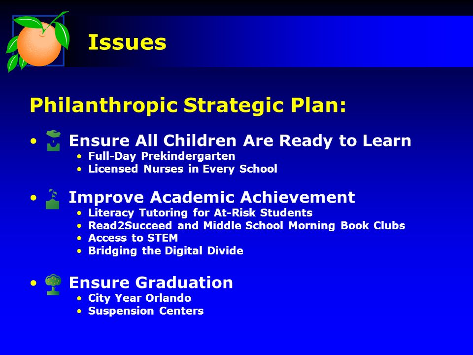 Philanthropic Strategic Plan: Ensure All Children Are Ready to Learn Full-Day Prekindergarten Licensed Nurses in Every School Improve Academic Achievement Literacy Tutoring for At-Risk Students Read2Succeed and Middle School Morning Book Clubs Access to STEM Bridging the Digital Divide Ensure Graduation City Year Orlando Suspension Centers